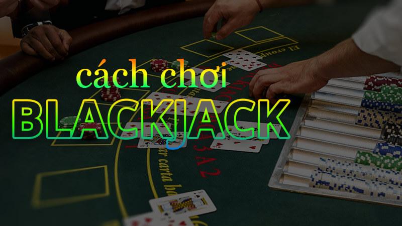 Luật chơi blackjack và một số kinh nghiệm chơi ăn tiền siêu to khổng lồ